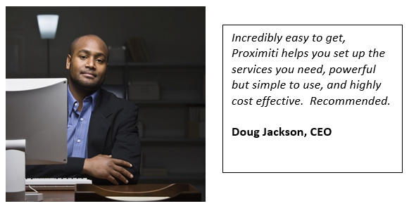 Incredibly easy to get, Proximiti helps you set up the services you need, powerful but simple to use, and highly cost effective.  Recommended.  Doug Jackson, CEO
